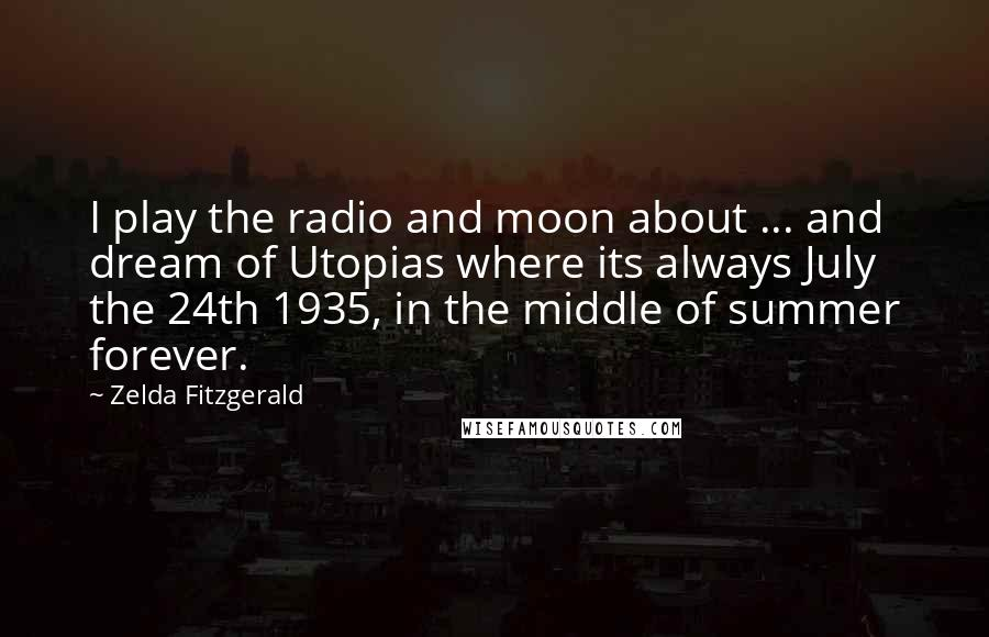 Zelda Fitzgerald quotes: I play the radio and moon about ... and dream of Utopias where its always July the 24th 1935, in the middle of summer forever.