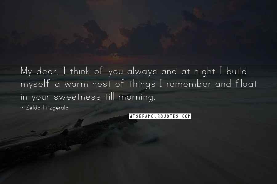 Zelda Fitzgerald quotes: My dear, I think of you always and at night I build myself a warm nest of things I remember and float in your sweetness till morning.