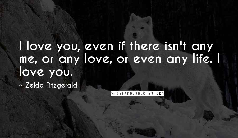 Zelda Fitzgerald quotes: I love you, even if there isn't any me, or any love, or even any life. I love you.