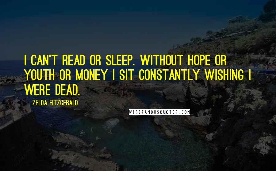 Zelda Fitzgerald quotes: I can't read or sleep. Without hope or youth or money I sit constantly wishing I were dead.