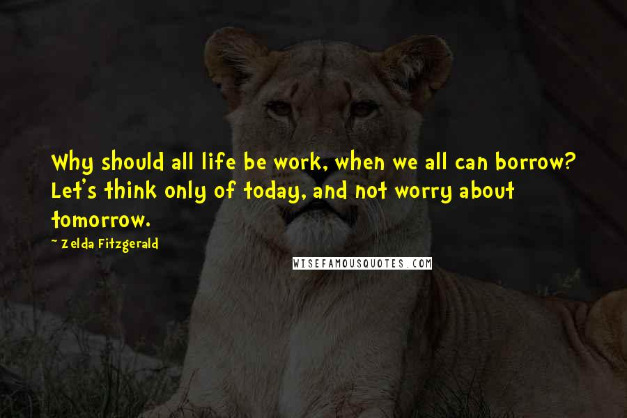 Zelda Fitzgerald quotes: Why should all life be work, when we all can borrow? Let's think only of today, and not worry about tomorrow.