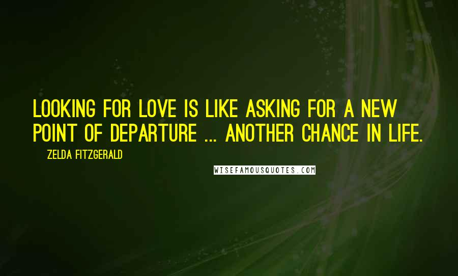 Zelda Fitzgerald quotes: Looking for love is like asking for a new point of departure ... another chance in life.