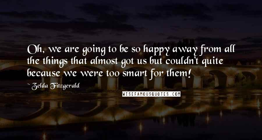 Zelda Fitzgerald quotes: Oh, we are going to be so happy away from all the things that almost got us but couldn't quite because we were too smart for them!