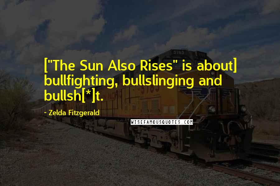 "Zelda Fitzgerald quotes: [""The Sun Also Rises"" is about] bullfighting, bullslinging and bullsh[*]t."