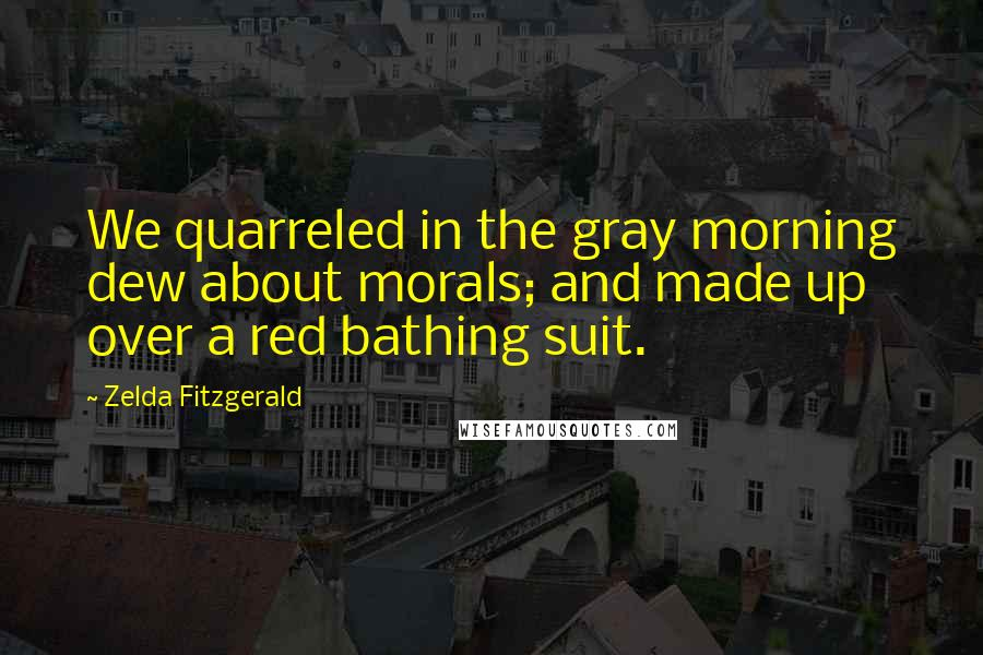 Zelda Fitzgerald quotes: We quarreled in the gray morning dew about morals; and made up over a red bathing suit.