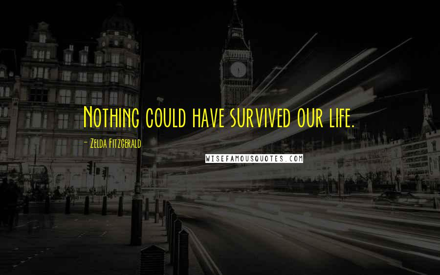 Zelda Fitzgerald quotes: Nothing could have survived our life.