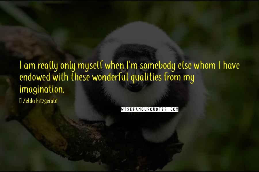 Zelda Fitzgerald quotes: I am really only myself when I'm somebody else whom I have endowed with these wonderful qualities from my imagination.