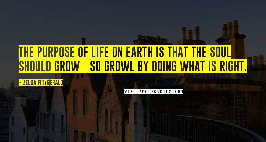 Zelda Fitzgerald quotes: The purpose of life on earth is that the soul should grow - So Growl By doing what is right.