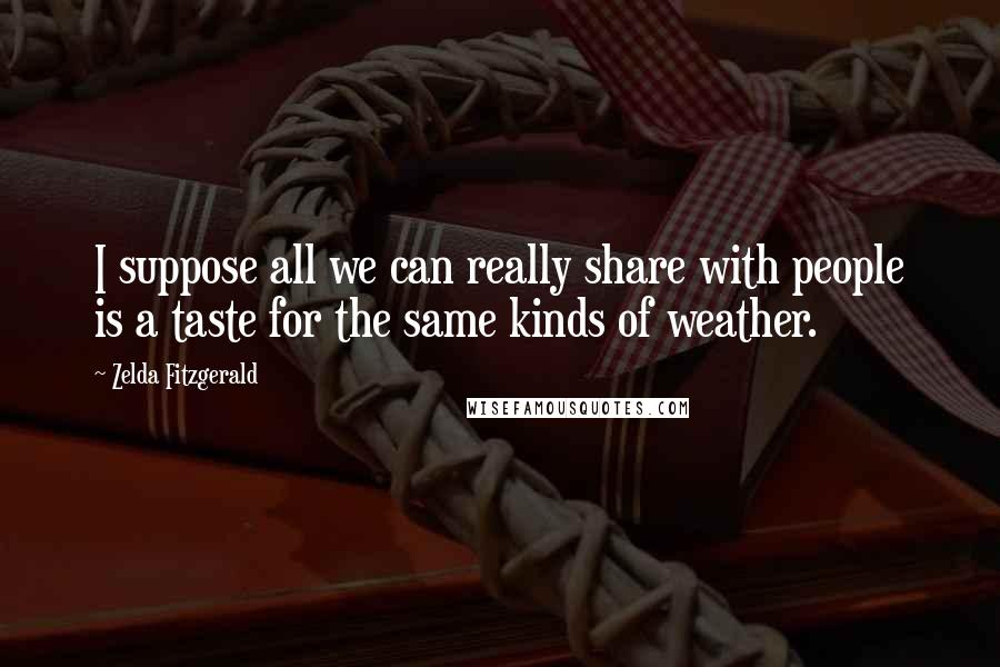 Zelda Fitzgerald quotes: I suppose all we can really share with people is a taste for the same kinds of weather.