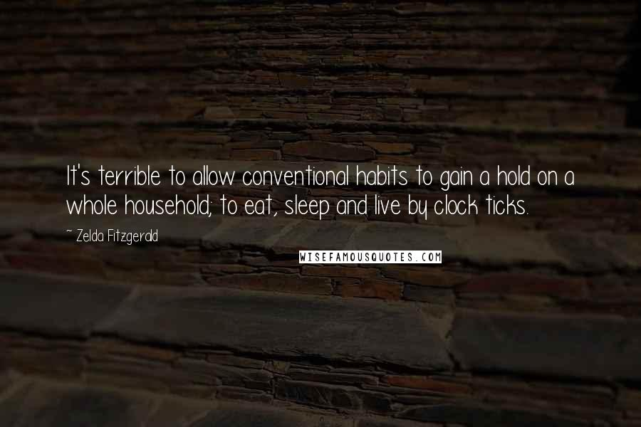 Zelda Fitzgerald quotes: It's terrible to allow conventional habits to gain a hold on a whole household; to eat, sleep and live by clock ticks.