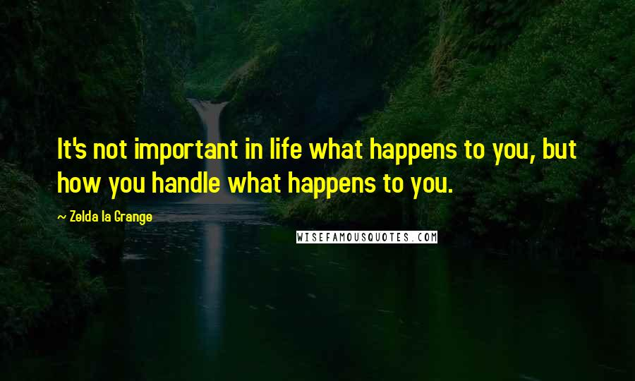Zelda La Grange quotes: It's not important in life what happens to you, but how you handle what happens to you.