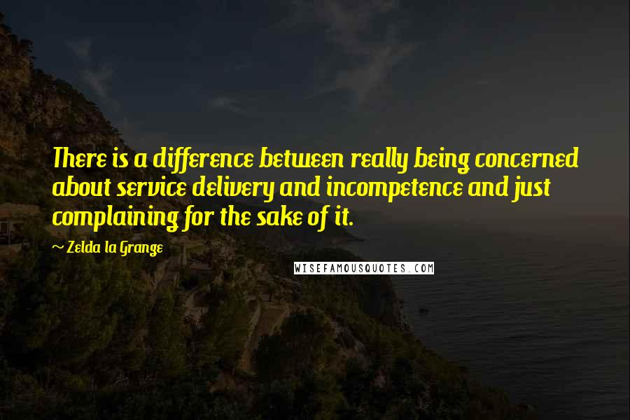 Zelda La Grange quotes: There is a difference between really being concerned about service delivery and incompetence and just complaining for the sake of it.