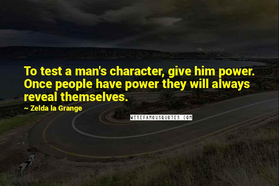 Zelda La Grange quotes: To test a man's character, give him power. Once people have power they will always reveal themselves.