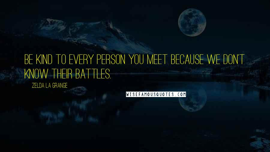 Zelda La Grange quotes: Be kind to every person you meet because we don't know their battles.