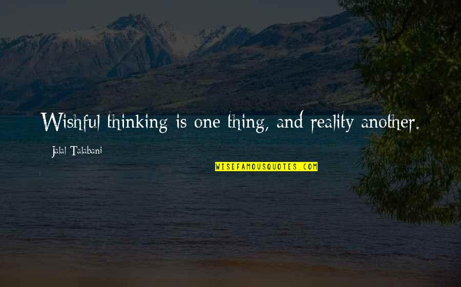 Zelika's Quotes By Jalal Talabani: Wishful thinking is one thing, and reality another.