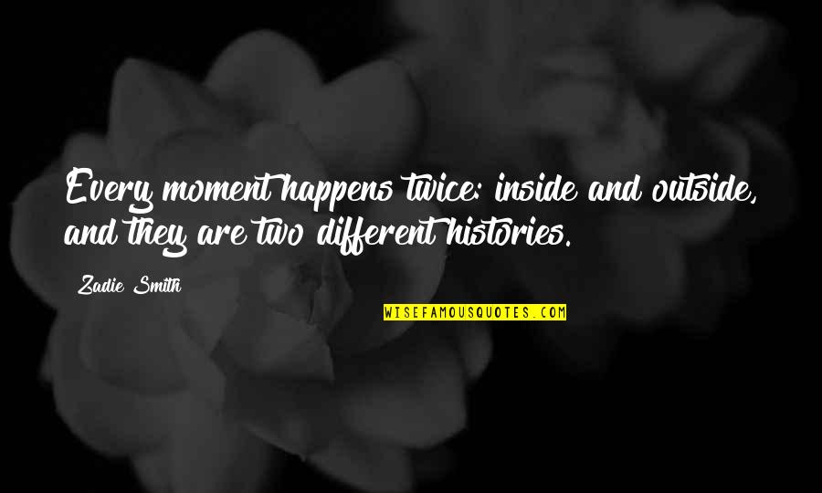 Zelika's Quotes By Zadie Smith: Every moment happens twice: inside and outside, and