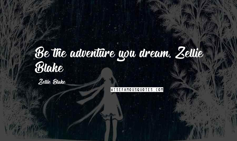 """Zellie Blake quotes: Be the adventure you dream.""""Zellie Blake"""