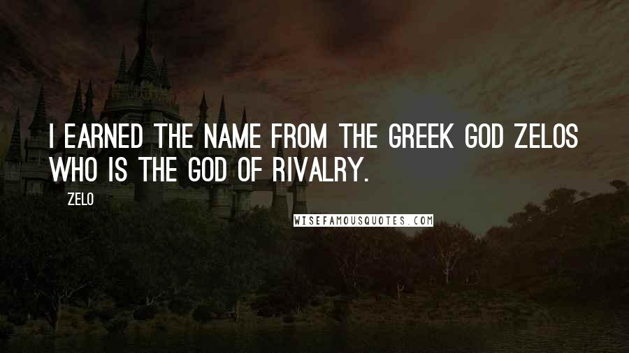 Zelo quotes: I earned the name from the Greek god Zelos who is the god of rivalry.