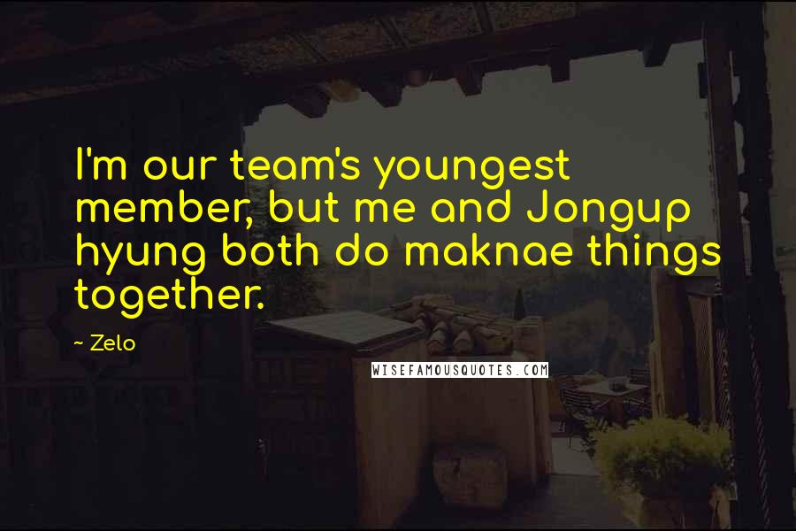 Zelo quotes: I'm our team's youngest member, but me and Jongup hyung both do maknae things together.