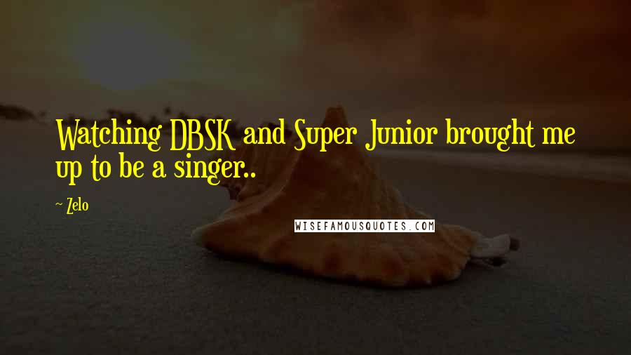 Zelo quotes: Watching DBSK and Super Junior brought me up to be a singer..