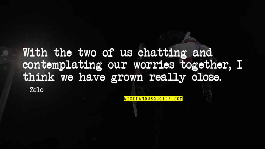 Zelo Quotes By Zelo: With the two of us chatting and contemplating