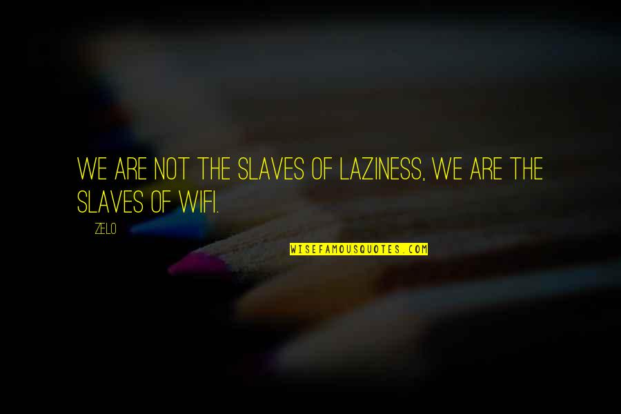 Zelo Quotes By Zelo: We are not the slaves of laziness, we
