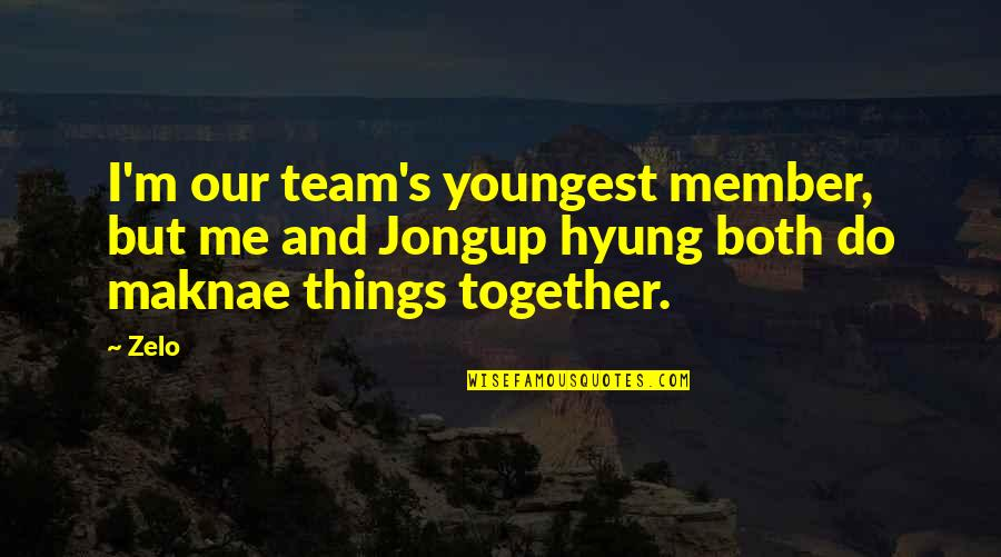 Zelo Quotes By Zelo: I'm our team's youngest member, but me and