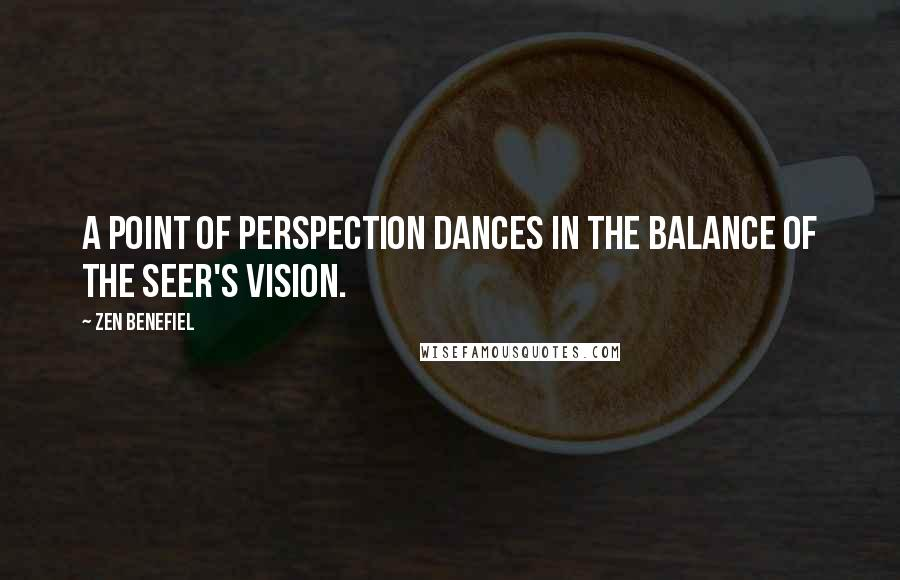 Zen Benefiel quotes: A point of perspection dances in the balance of the seer's vision.