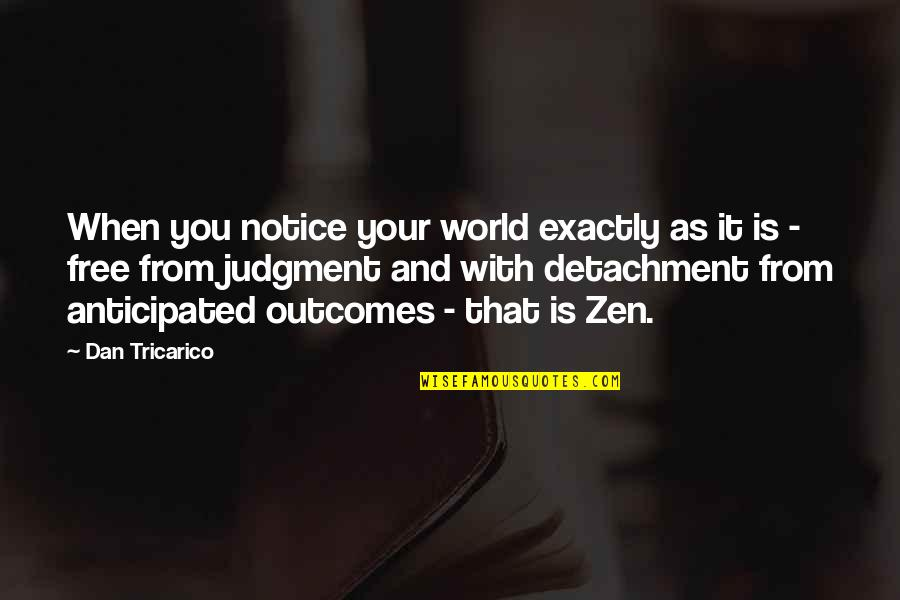 Zen Detachment Quotes By Dan Tricarico: When you notice your world exactly as it