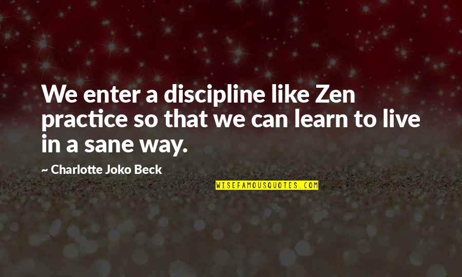 Zen Like Quotes By Charlotte Joko Beck: We enter a discipline like Zen practice so