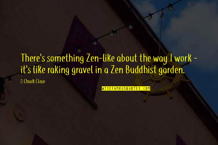 Zen Like Quotes By Chuck Close: There's something Zen-like about the way I work