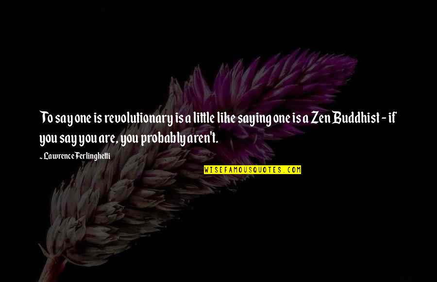 Zen Like Quotes By Lawrence Ferlinghetti: To say one is revolutionary is a little