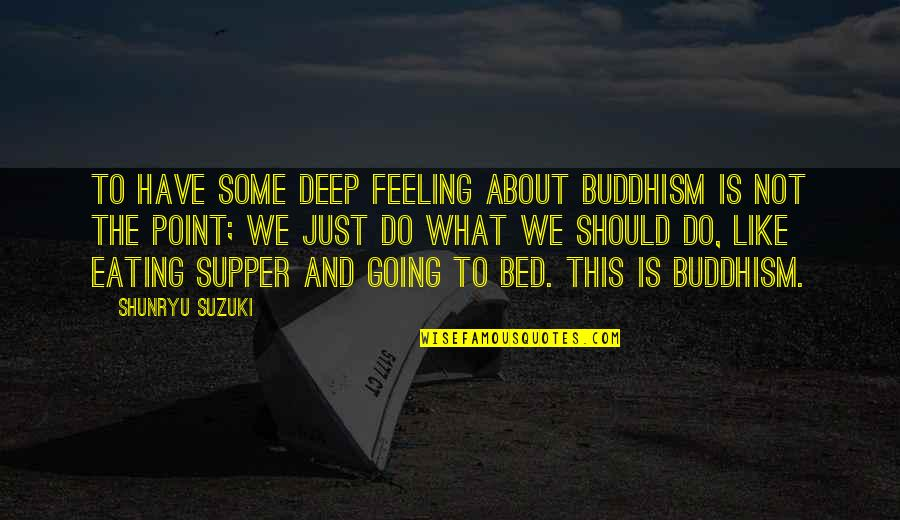 Zen Like Quotes By Shunryu Suzuki: To have some deep feeling about Buddhism is