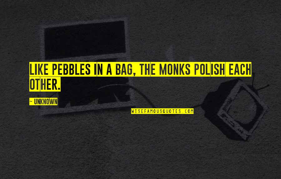 Zen Like Quotes By Unknown: Like pebbles in a bag, the monks polish