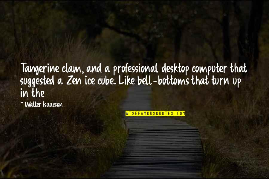 Zen Like Quotes By Walter Isaacson: Tangerine clam, and a professional desktop computer that