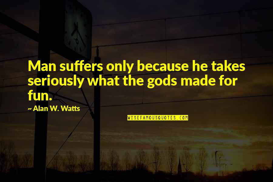 Zen Philosophy Quotes By Alan W. Watts: Man suffers only because he takes seriously what