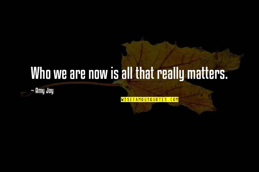 Zen Philosophy Quotes By Amy Joy: Who we are now is all that really