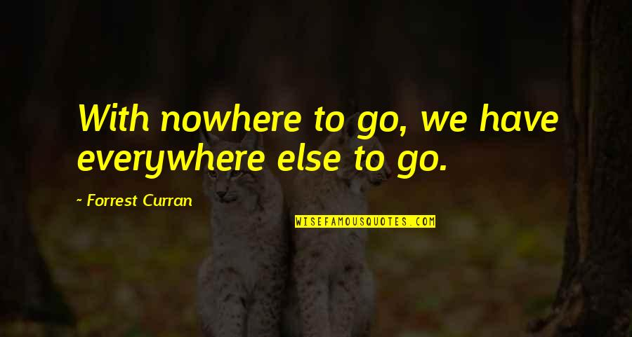 Zen Philosophy Quotes By Forrest Curran: With nowhere to go, we have everywhere else