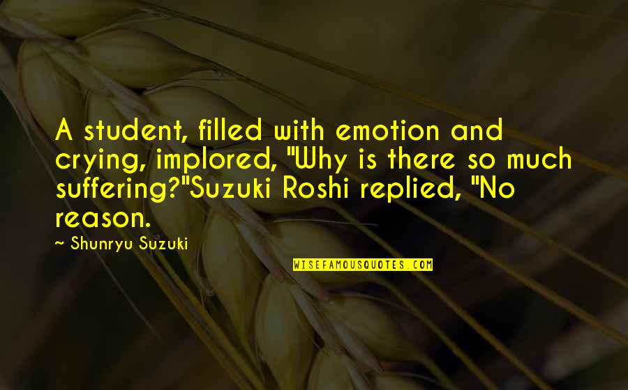 Zen Philosophy Quotes By Shunryu Suzuki: A student, filled with emotion and crying, implored,