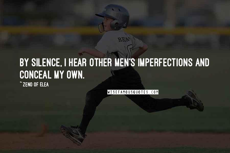 Zeno Of Elea quotes: By silence, I hear other men's imperfections and conceal my own.