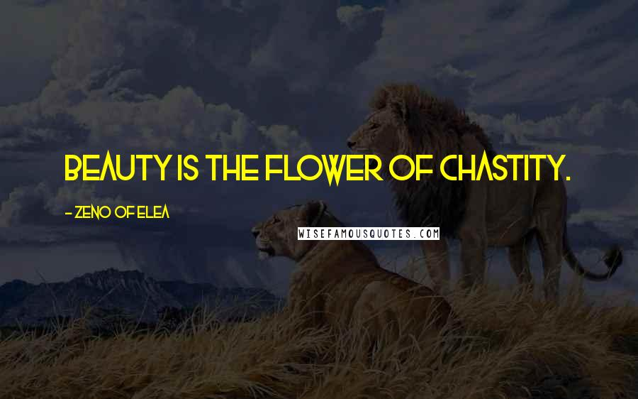 Zeno Of Elea quotes: Beauty is the flower of chastity.
