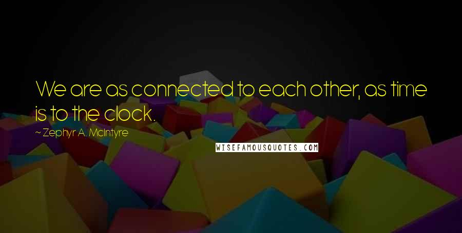 Zephyr A. McIntyre quotes: We are as connected to each other, as time is to the clock.