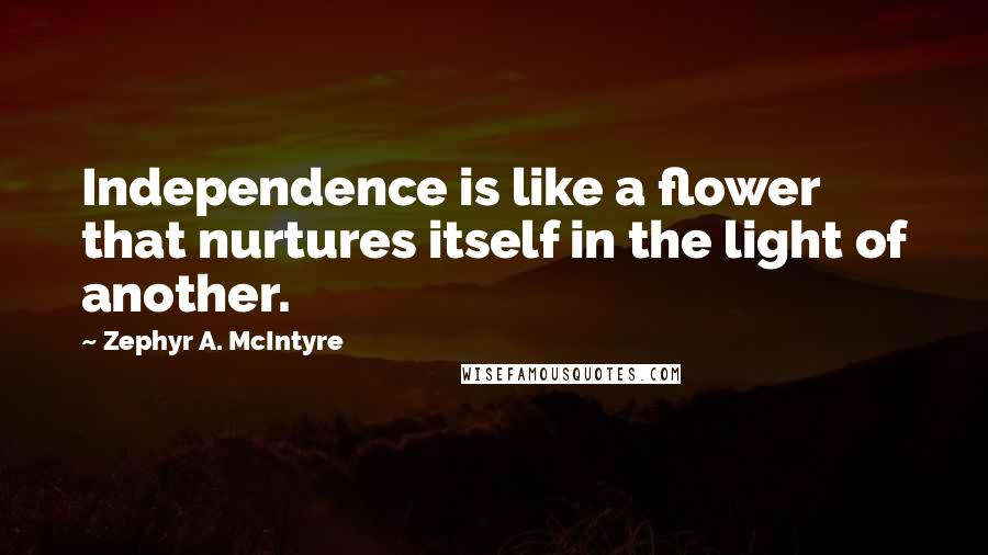Zephyr A. McIntyre quotes: Independence is like a flower that nurtures itself in the light of another.