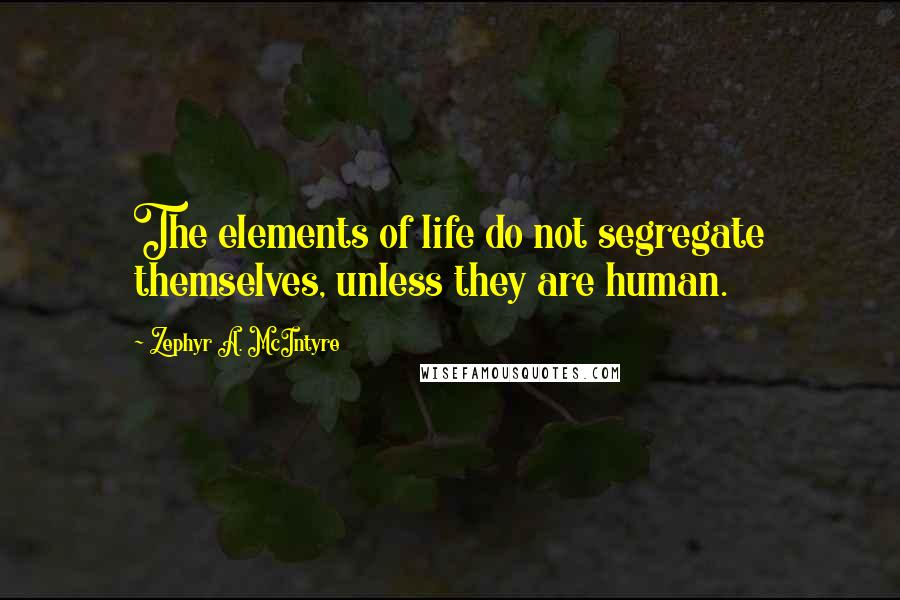 Zephyr A. McIntyre quotes: The elements of life do not segregate themselves, unless they are human.