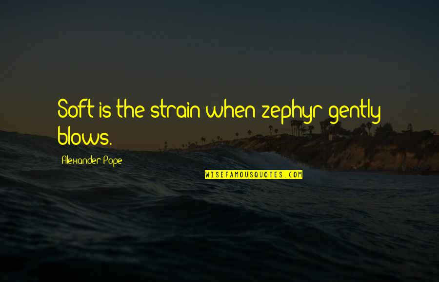 Zephyr's Quotes By Alexander Pope: Soft is the strain when zephyr gently blows.