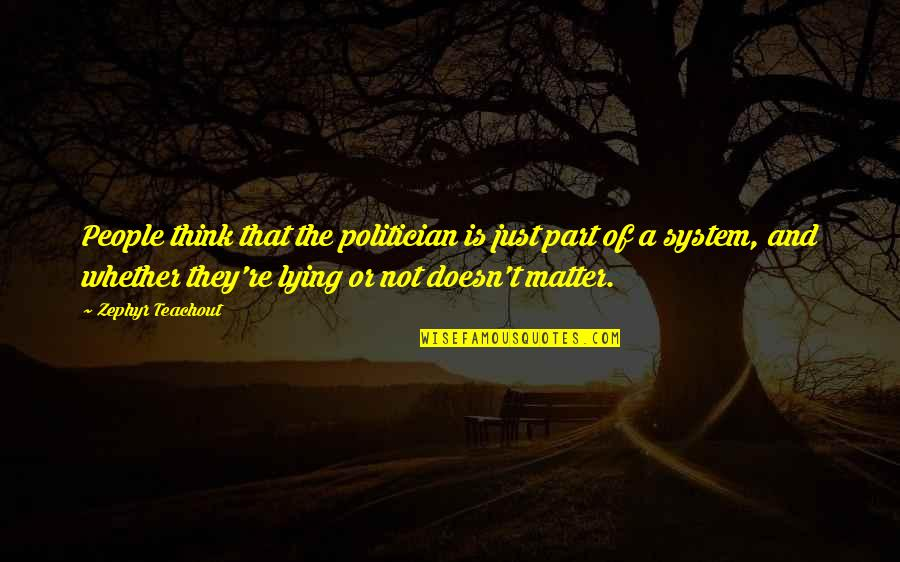 Zephyr's Quotes By Zephyr Teachout: People think that the politician is just part