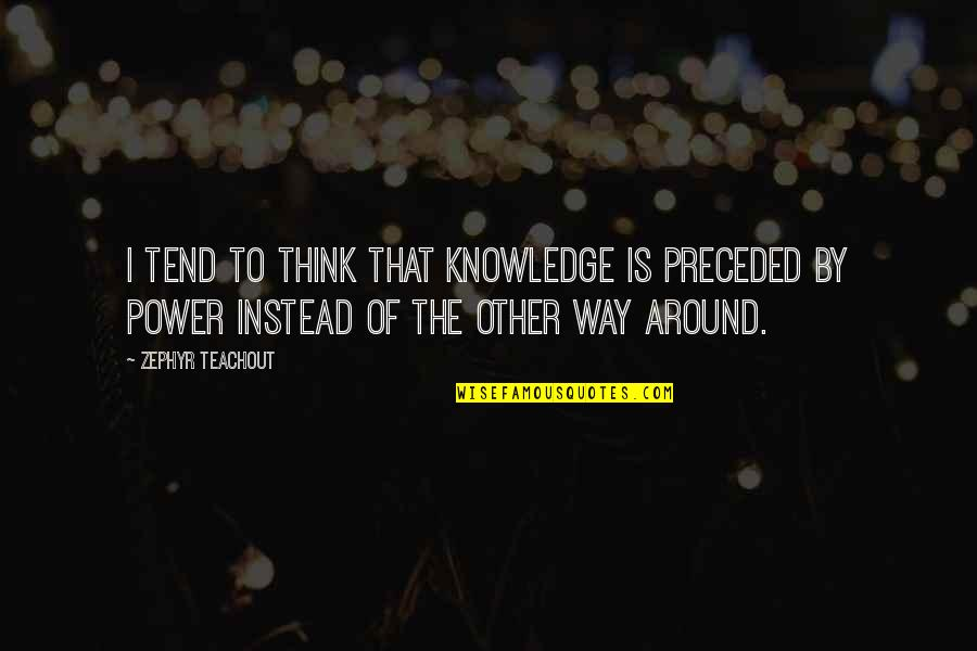 Zephyr's Quotes By Zephyr Teachout: I tend to think that knowledge is preceded