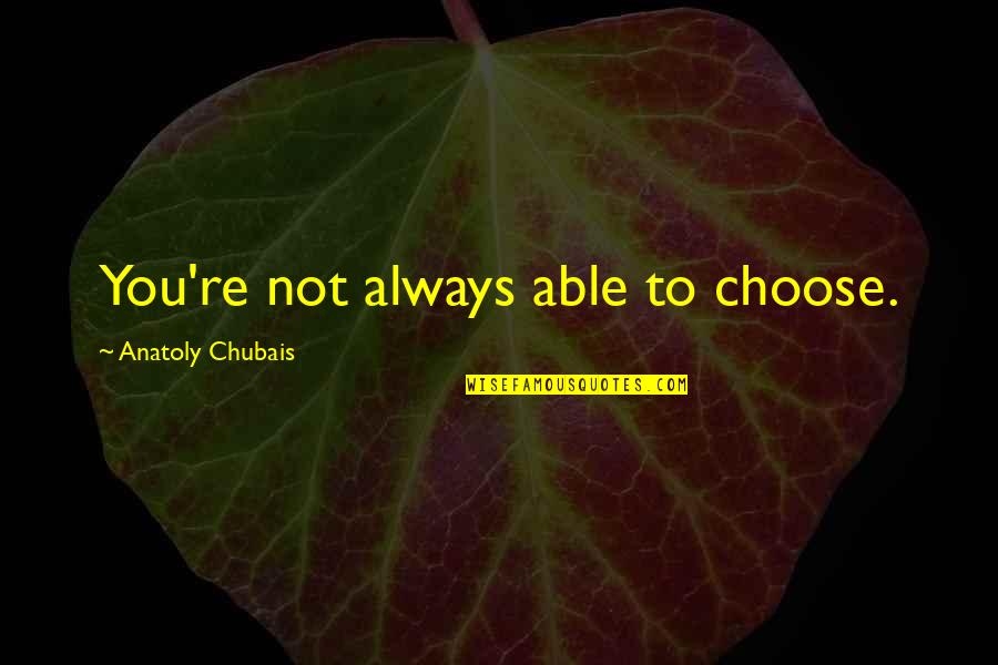 Zero To Hero Quotes By Anatoly Chubais: You're not always able to choose.