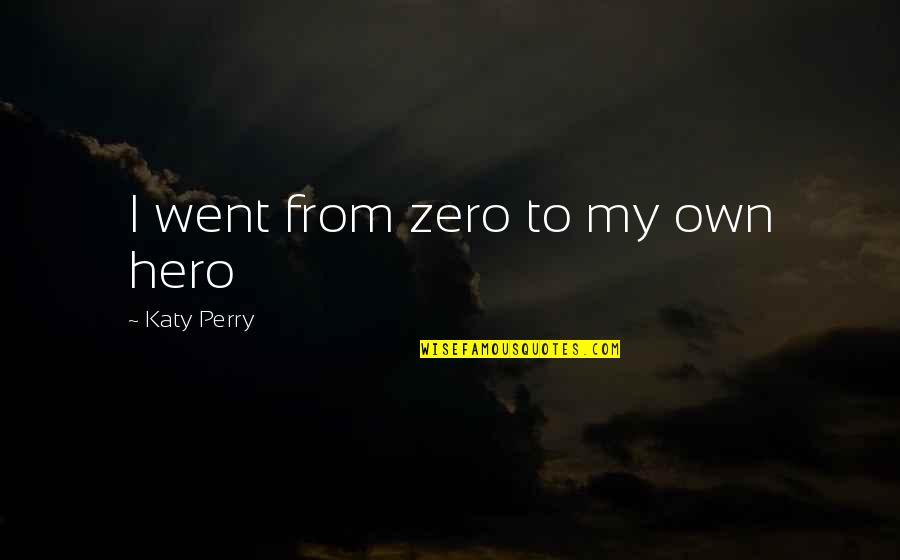 Zero To Hero Quotes By Katy Perry: I went from zero to my own hero