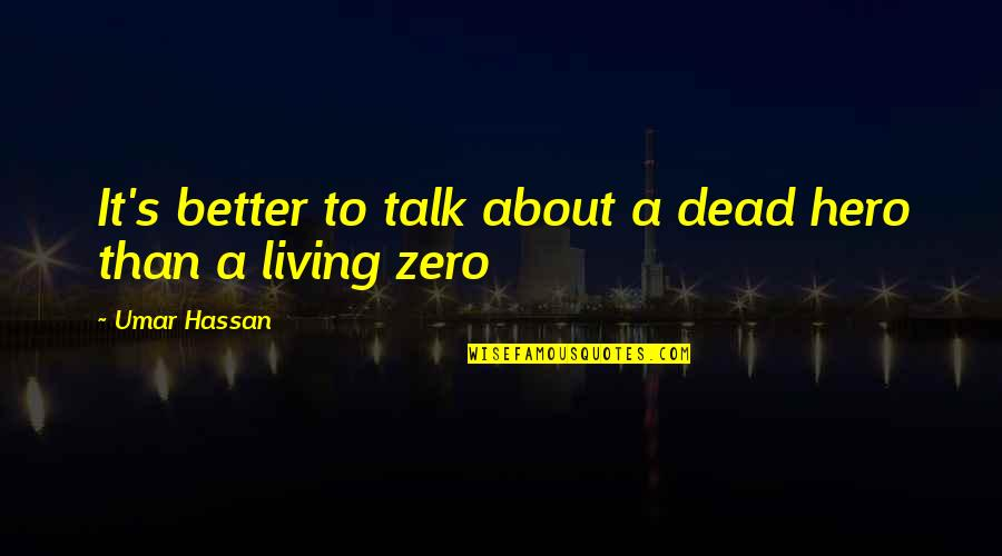 Zero To Hero Quotes By Umar Hassan: It's better to talk about a dead hero